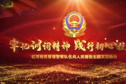 红河移民管理警察队伍向人民报告主题文艺晚会